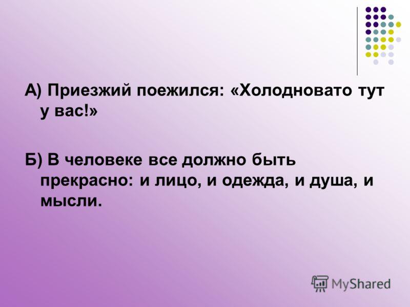 А) Приезжий поежился: «Холодновато тут у вас!» Б) В человеке все должно быть прекрасно: и лицо, и одежда, и душа, и мысли.