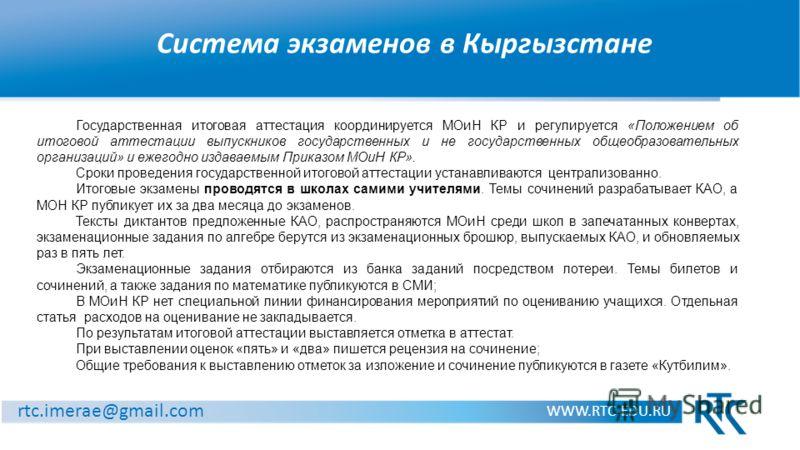 Система экзаменов в Кыргызстане WWW.RTC-EDU.RU rtc.imerae@gmail.com Государственная итоговая аттестация координируется МОиН КР и регулируется «Положением об итоговой аттестации выпускников государственных и не государственных общеобразовательных орга
