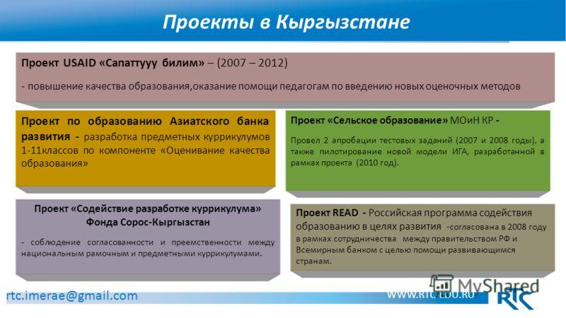 Проекты в Кыргызстане WWW.RTC-EDU.RU rtc.imerae@gmail.com Проект USAID «Сапаттууу билим» – (2007 – 2012) - повышение качества образования,оказание помощи педагогам по введению новых оценочных методов Проект «Сельское образование» МОиН КР - Провел 2 а