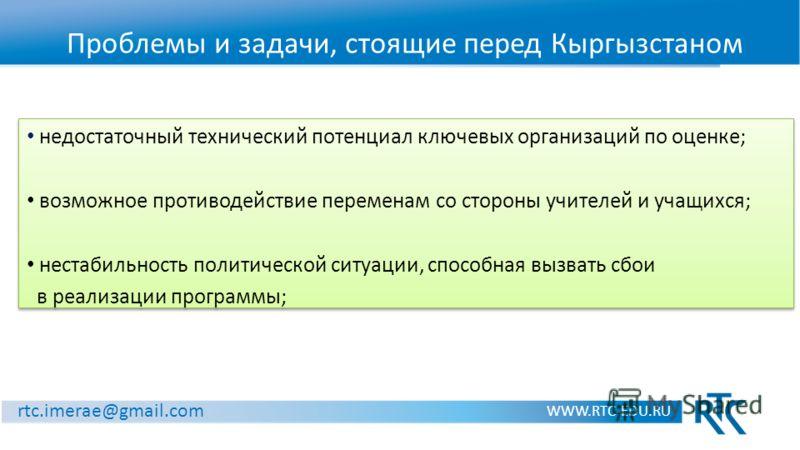 Проблемы и задачи, стоящие перед Кыргызстаном WWW.RTC-EDU.RU rtc.imerae@gmail.com недостаточный технический потенциал ключевых организаций по оценке; возможное противодействие переменам со стороны учителей и учащихся; нестабильность политической ситу