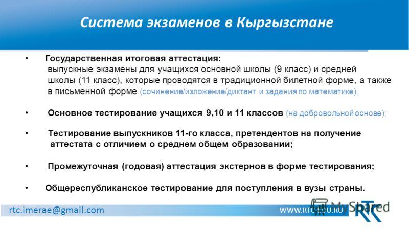 Система экзаменов в Кыргызстане WWW.RTC-EDU.RU rtc.imerae@gmail.com Государственная итоговая аттестация: выпускные экзамены для учащихся основной школы (9 класс) и средней школы (11 класс), которые проводятся в традиционной билетной форме, а также в