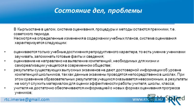 Состояние дел, проблемы WWW.RTC-EDU.RU rtc.imerae@gmail.com В Кыргызстане в целом, система оценивания, процедуры и методы остаются прежними, т.е. советского периода. Несмотря на определенные изменения в содержании учебных планов, система оценивания х