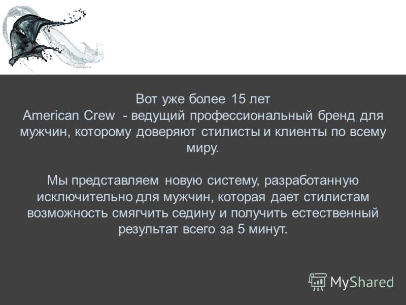 Вот уже более 15 лет American Crew - ведущий профессиональный бренд для мужчин, которому доверяют стилисты и клиенты по всему миру. Мы представляем новую систему, разработанную исключительно для мужчин, которая дает стилистам возможность смягчить сед