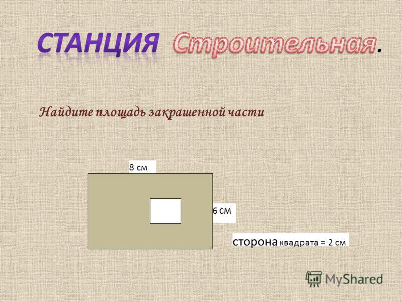 8 см 6 см сторона квадрата = 2 см Найдите площадь закрашенной части