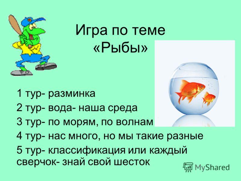 Игра по теме «Рыбы» 1 тур- разминка 2 тур- вода- наша среда 3 тур- по морям, по волнам 4 тур- нас много, но мы такие разные 5 тур- классификация или каждый сверчок- знай свой шесток