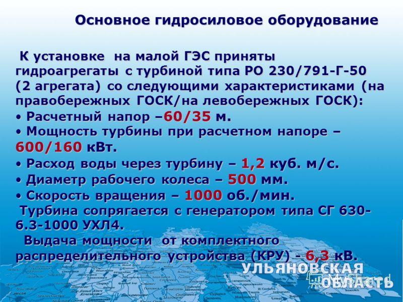 Основное гидросиловое оборудование К установке на малой ГЭС приняты гидроагрегаты с турбиной типа РО 230/791-Г-50 (2 агрегата) со следующими характеристиками (на правобережных ГОСК/на левобережных ГОСК): К установке на малой ГЭС приняты гидроагрегаты