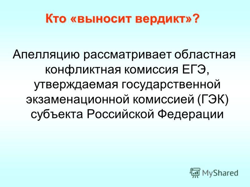 Кто «выносит вердикт»? Апелляцию рассматривает областная конфликтная комиссия ЕГЭ, утверждаемая государственной экзаменационной комиссией (ГЭК) субъекта Российской Федерации