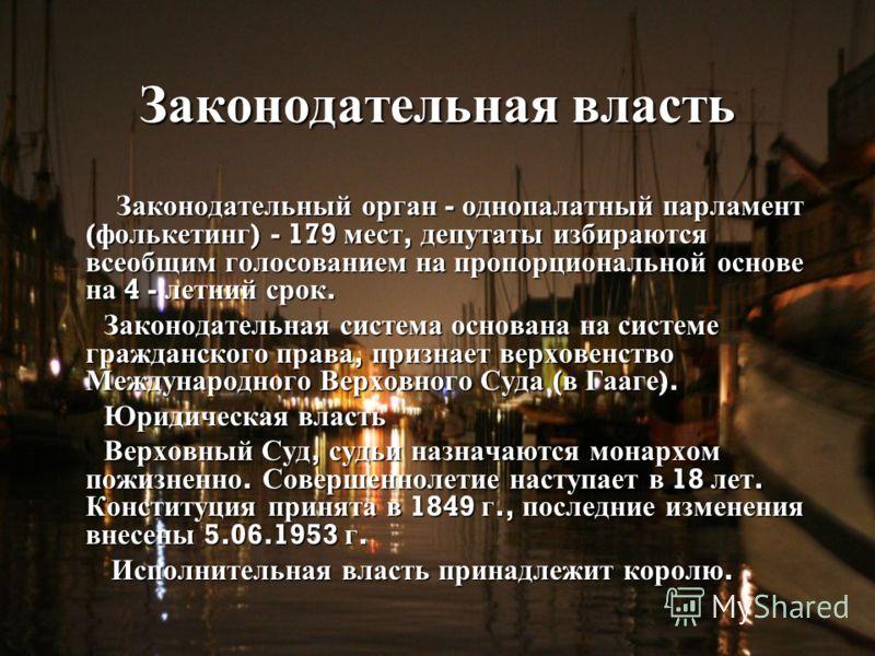Законодательная власть Законодательный орган - однопалатный парламент ( фолькетинг ) - 179 мест, депутаты избираются всеобщим голосованием на пропорциональной основе на 4 - летний срок. Законодательный орган - однопалатный парламент ( фолькетинг ) -
