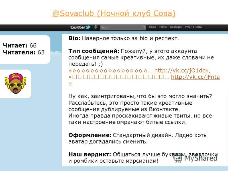 @Sovaclub (Ночной клуб Сова) Читает: 66 Читатели: 63 Bio: Наверное только за bio и респект. Тип сообщений: Пожалуй, у этого аккаунта сообщения самые креативные, их даже словами не передать! ;) «... http://vk.cc/jO1dc», «... http://vk.cc/jFnta » Ну ка