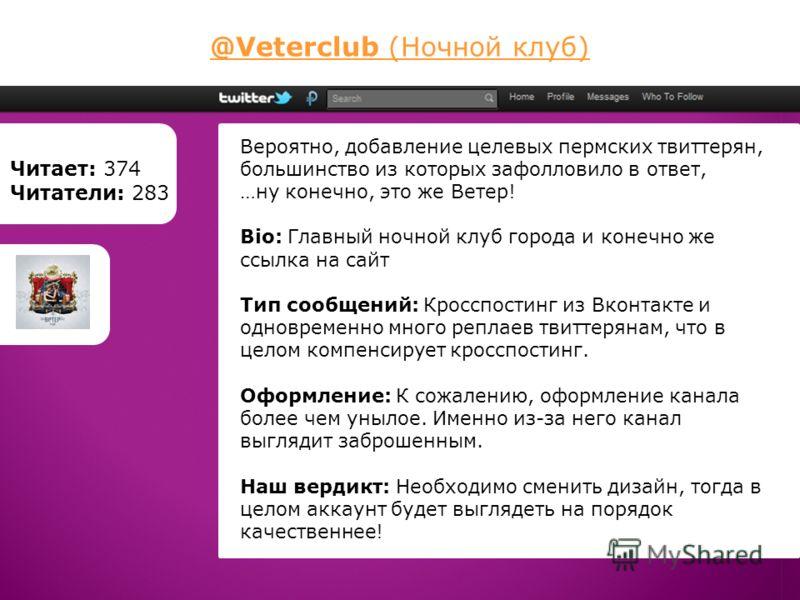 @Veterclub (Ночной клуб) Читает: 374 Читатели: 283 Вероятно, добавление целевых пермских твиттерян, большинство из которых зафолловило в ответ, …ну конечно, это же Ветер! Bio: Главный ночной клуб города и конечно же ссылка на сайт Тип сообщений: Крос