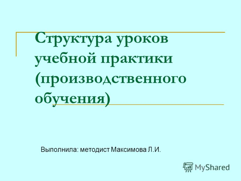 Структура уроков учебной практики (производственного обучения) Выполнила: методист Максимова Л.И.
