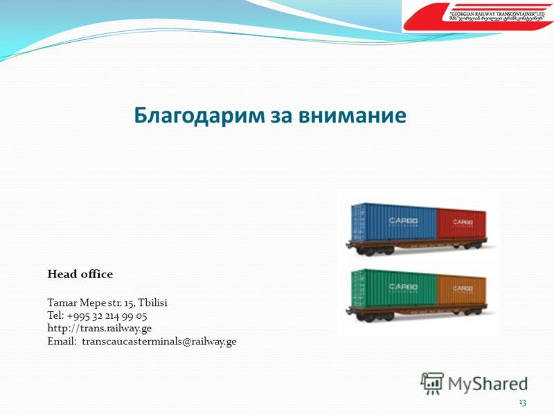 Благодарим за внимание 13 Head office Tamar Mepe str. 15, Tbilisi Tel: +995 32 214 99 05 http://trans.railway.ge Email: transcaucasterminals@railway.ge