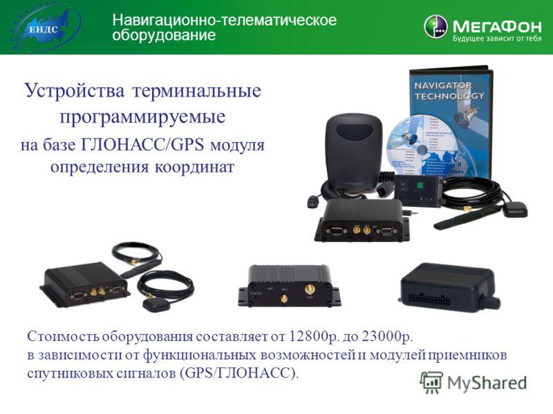 Навигационно-телематическое оборудование Устройства терминальные программируемые на базе ГЛОНАСС/GPS модуля определения координат Стоимость оборудования составляет от 12800р. до 23000р. в зависимости от функциональных возможностей и модулей приемнико