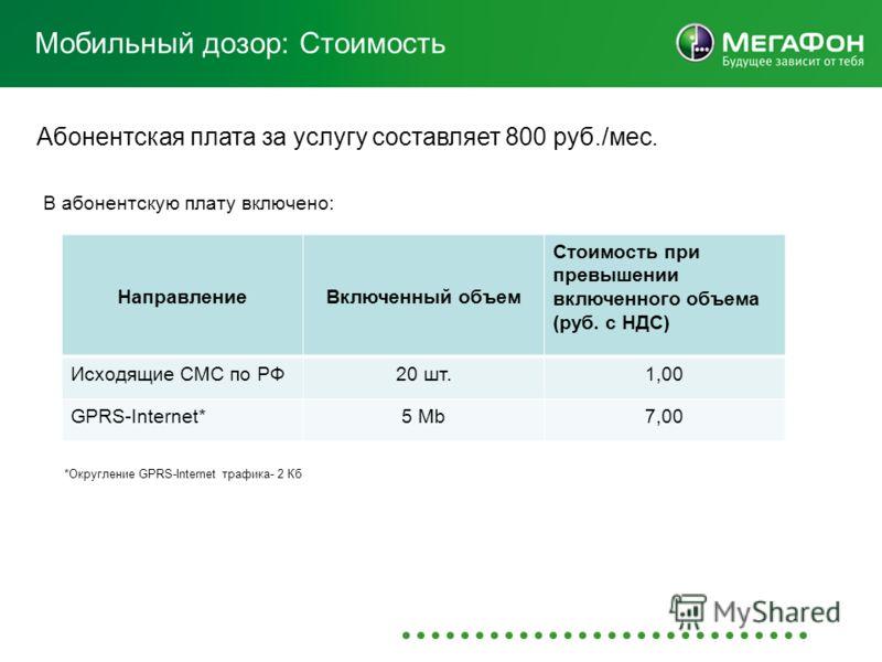 Мобильный дозор: Стоимость Абонентская плата за услугу составляет 800 руб./мес. В абонентскую плату включено: НаправлениеВключенный объем Стоимость при превышении включенного объема (руб. с НДС) Исходящие СМС по РФ20 шт.1,00 GPRS-Internet*5 Mb7,00 *О