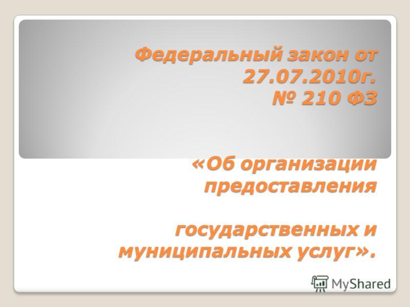 Федеральный закон от 27.07.2010г. 210 ФЗ «Об организации предоставления государственных и муниципальных услуг».