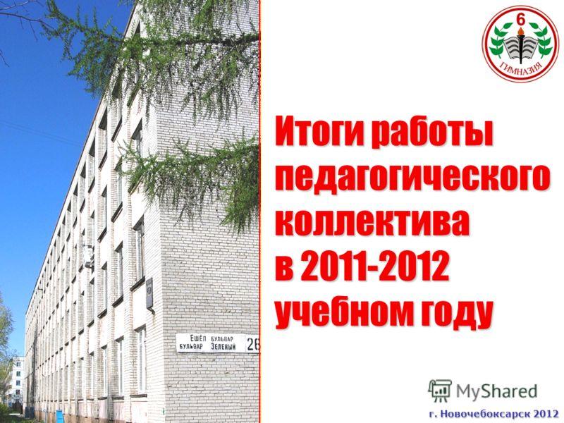 Итоги работы педагогического коллектива в 2011-2012 учебном году г. Новочебоксарск 2012 г. Новочебоксарск 2012
