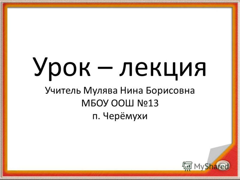 Урок – лекция Учитель Мулява Нина Борисовна МБОУ ООШ 13 п. Черёмухи