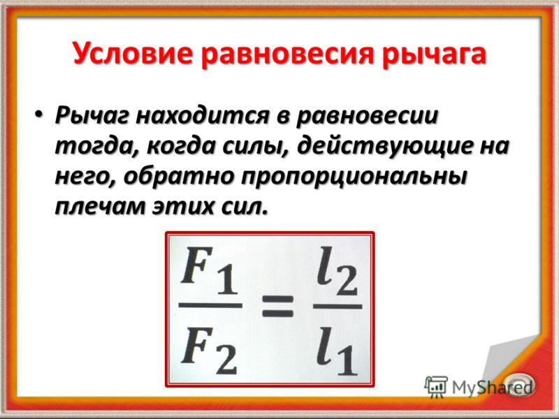 Условие равновесия рычага Рычаг находится в равновесии тогда, когда силы, действующие на него, обратно пропорциональны плечам этих сил. Рычаг находится в равновесии тогда, когда силы, действующие на него, обратно пропорциональны плечам этих сил.