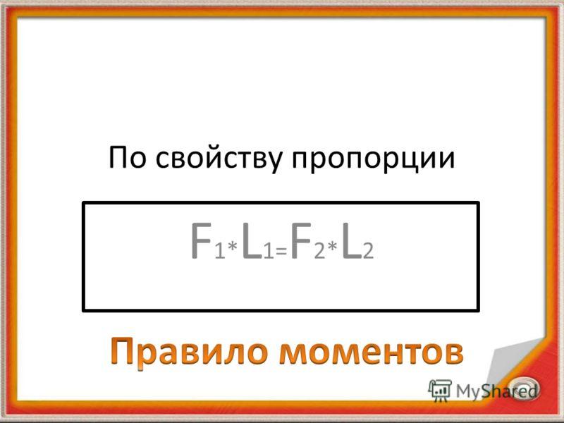 По свойству пропорции F 1* L 1= F 2* L 2