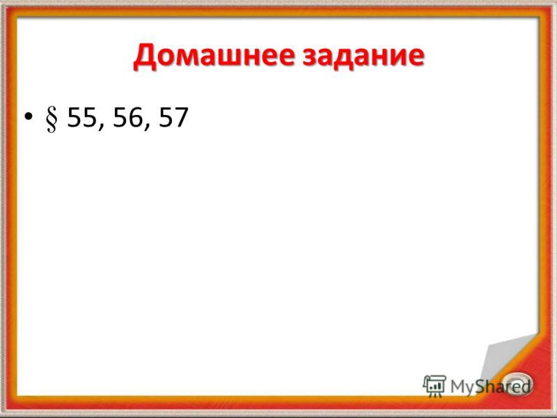 Домашнее задание § 55, 56, 57