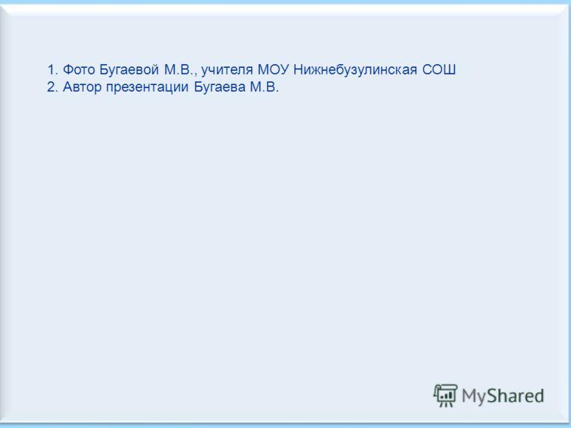 1. Фото Бугаевой М.В., учителя МОУ Нижнебузулинская СОШ 2. Автор презентации Бугаева М.В.