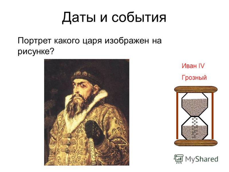Даты и события Портрет какого царя изображен на рисунке? Иван IV Грозный
