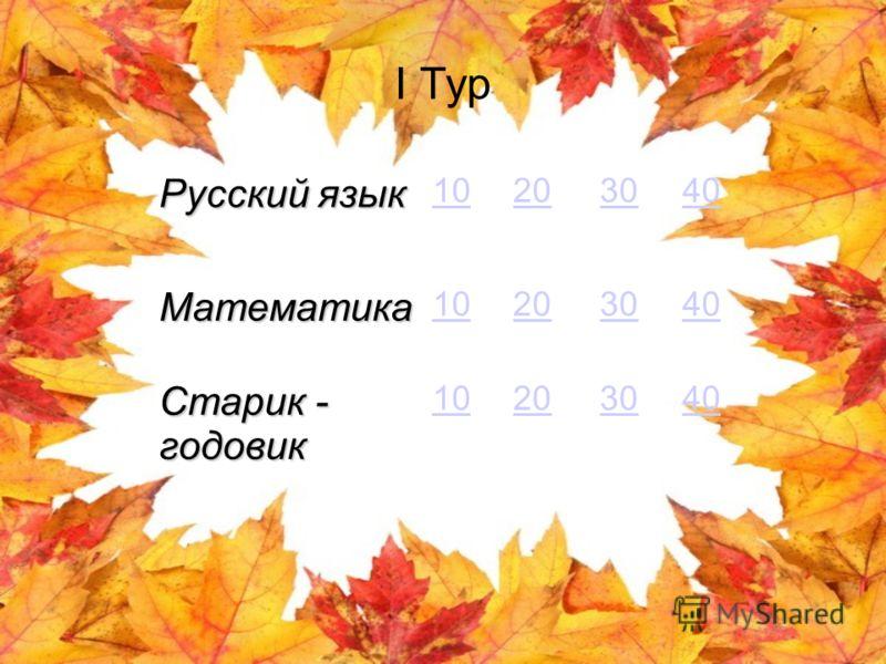 I Тур Русский язык 10203040 Математика 10203040 Старик - годовик 10203040