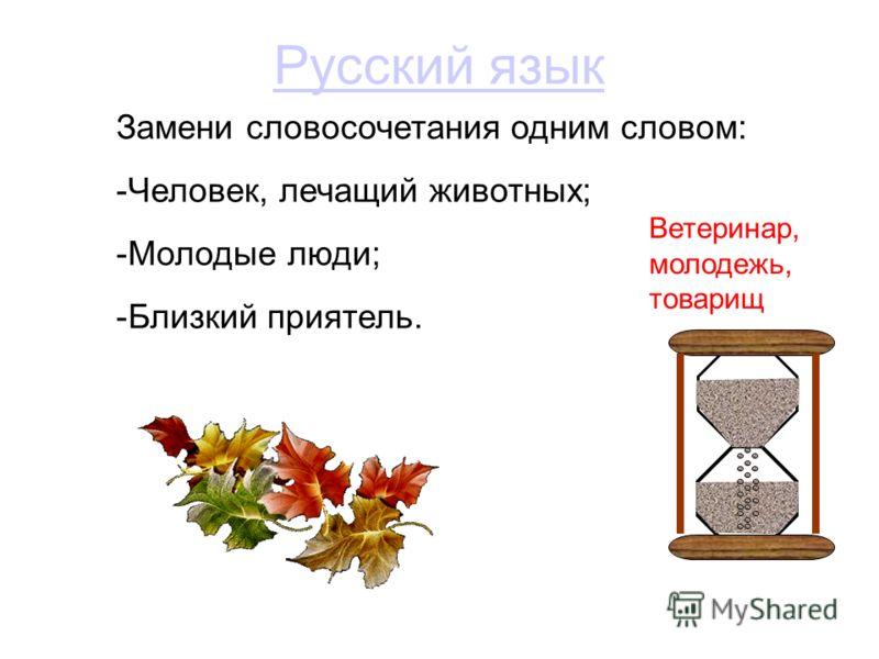 Русский язык Замени словосочетания одним словом: -Человек, лечащий животных; -Молодые люди; -Близкий приятель. Ветеринар, молодежь, товарищ