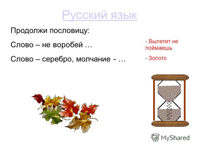 Русский язык Продолжи пословицу: Слово – не воробей … Слово – серебро, молчание - … - Вылетит не поймаешь - Золото