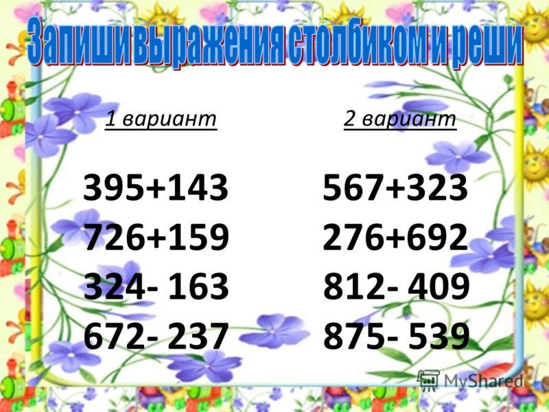 1 вариант 2 вариант 395+143 567+323 726+159 276+692 324- 163 812- 409 672- 237 875- 539