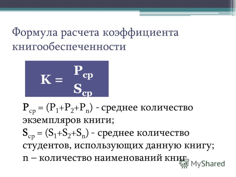 Формула расчета коэффициента книгообеспеченности K = P ср S ср P ср = (P 1 +P 2 +P n ) - среднее количество экземпляров книги; S ср = (S 1 +S 2 +S n ) - среднее количество студентов, использующих данную книгу; n – количество наименований книг