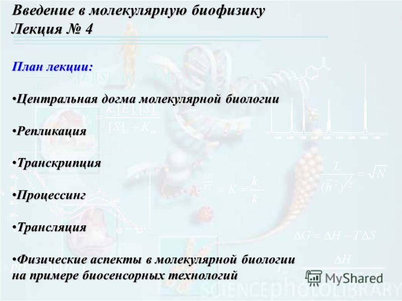 План лекции: Центральная догма молекулярной биологииЦентральная догма молекулярной биологии РепликацияРепликация ТранскрипцияТранскрипция ПроцессингПроцессинг ТрансляцияТрансляция Физические аспекты в молекулярной биологии на примере биосенсорных тех