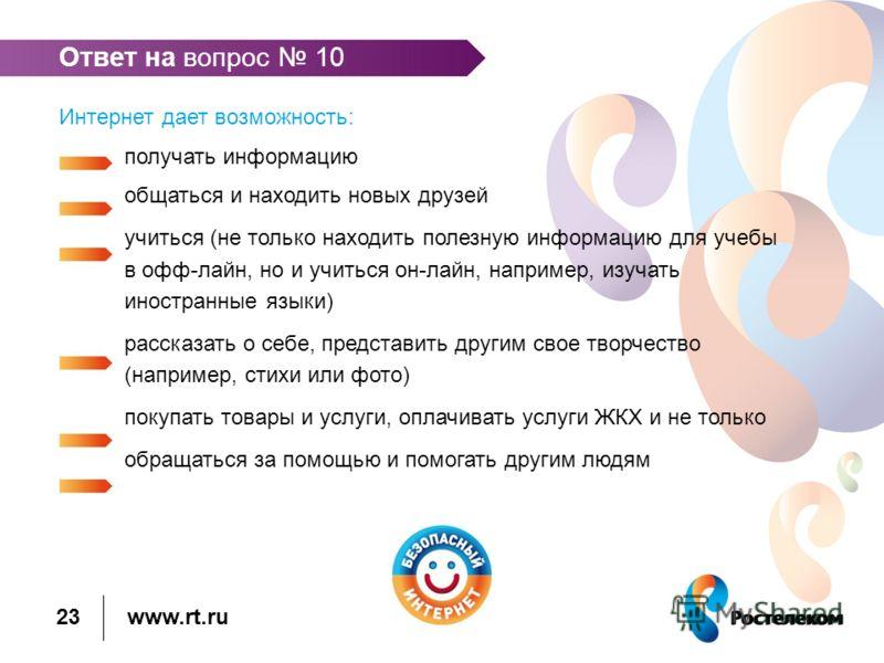 www.rt.ru Ответ на вопрос 10 Интернет дает возможность: получать информацию общаться и находить новых друзей учиться (не только находить полезную информацию для учебы в офф-лайн, но и учиться он-лайн, например, изучать иностранные языки) рассказать о