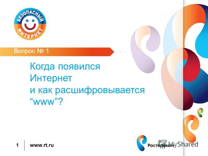 www.rt.ru 1 Вопрос 1 Когда появился Интернет и как расшифровываетсяwww?
