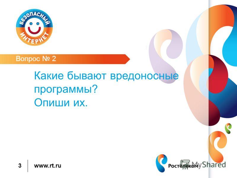 www.rt.ru 3 Вопрос 2 Какие бывают вредоносные программы? Опиши их.