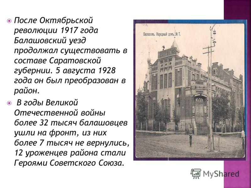 После Октябрьской революции 1917 года Балашовский уезд продолжал существовать в составе Саратовской губернии. 5 августа 1928 года он был преобразован в район. В годы Великой Отечественной войны более 32 тысяч балашовцев ушли на фронт, из них более 7