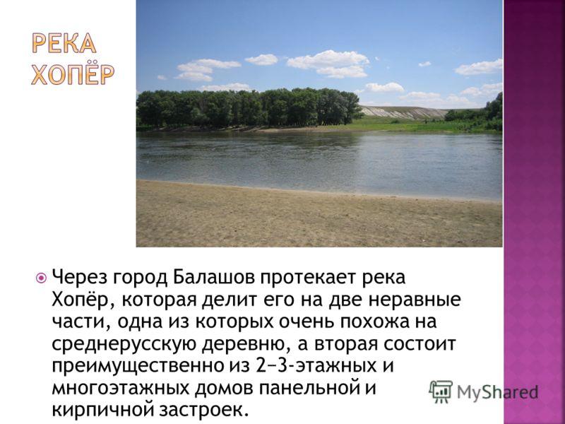 Через город Балашов протекает река Хопёр, которая делит его на две неравные части, одна из которых очень похожа на среднерусскую деревню, а вторая состоит преимущественно из 23-этажных и многоэтажных домов панельной и кирпичной застроек.