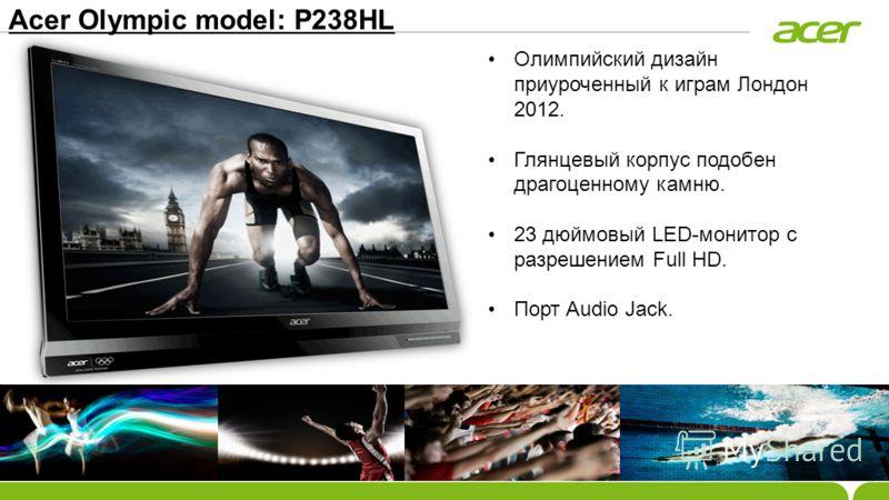 Acer Olympic model: P238HL Олимпийский дизайн приуроченный к играм Лондон 2012. Глянцевый корпус подобен драгоценному камню. 23 дюймовый LED-монитор с разрешением Full HD. Порт Audio Jack.