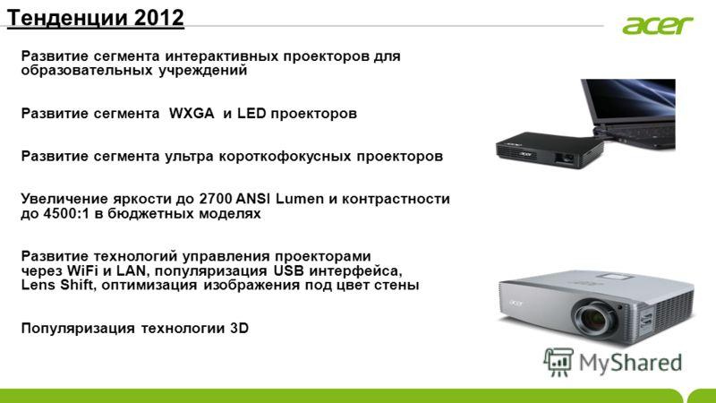 Тенденции 2012 Развитие сегмента интерактивных проекторов для образовательных учреждений Развитие сегмента WXGA и LED проекторов Развитие сегмента ультра короткофокусных проекторов Увеличение яркости до 2700 ANSI Lumen и контрастности до 4500:1 в бюд