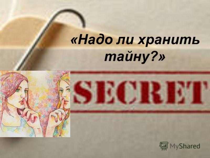 «Надо ли хранить тайну?»