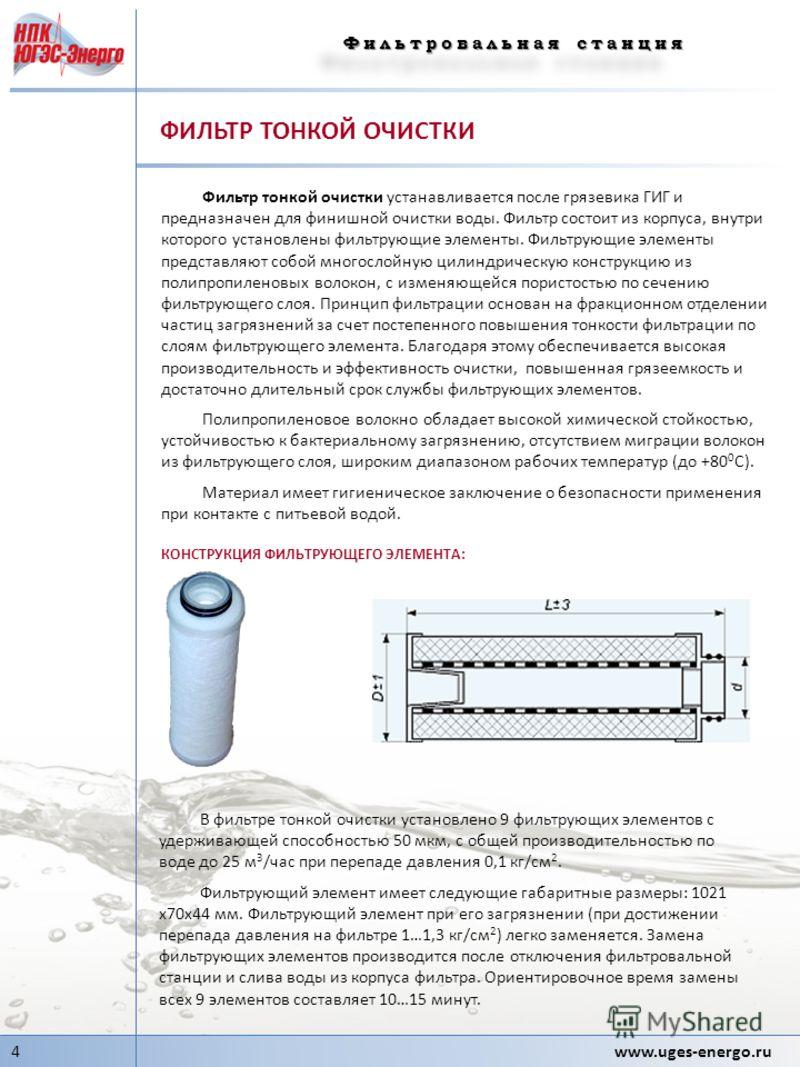 Фильтровальная станция 4 www.uges-energo.ru ФИЛЬТР ТОНКОЙ ОЧИСТКИ Фильтр тонкой очистки устанавливается после грязевика ГИГ и предназначен для финишной очистки воды. Фильтр состоит из корпуса, внутри которого установлены фильтрующие элементы. Фильтру