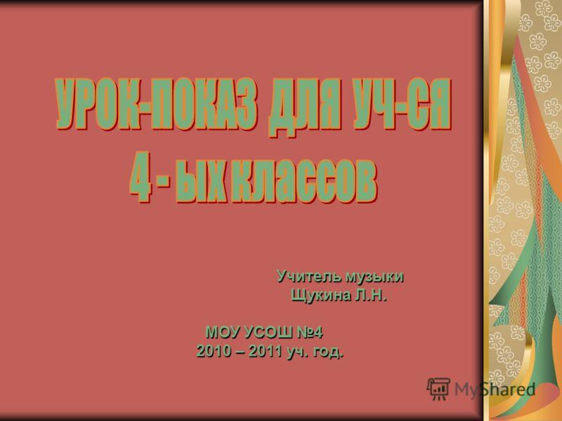 Учитель музыки Учитель музыки Щукина Л.Н. Щукина Л.Н. МОУ УСОШ 4 МОУ УСОШ 4 2010 – 2011 уч. год. 2010 – 2011 уч. год.