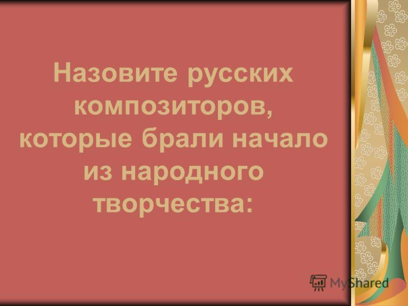 Назовите русских композиторов, которые брали начало из народного творчества: