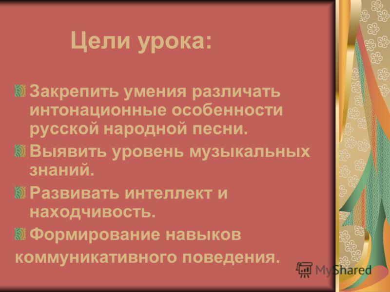 Закрепить умения различать интонационные особенности русской народной песни. Выявить уровень музыкальных знаний. Развивать интеллект и находчивость. Формирование навыков коммуникативного поведения. Цели урока: