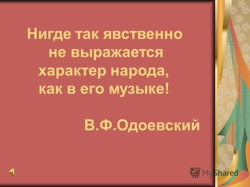 Нигде так явственно не выражается характер народа, как в его музыке! В.Ф.Одоевский