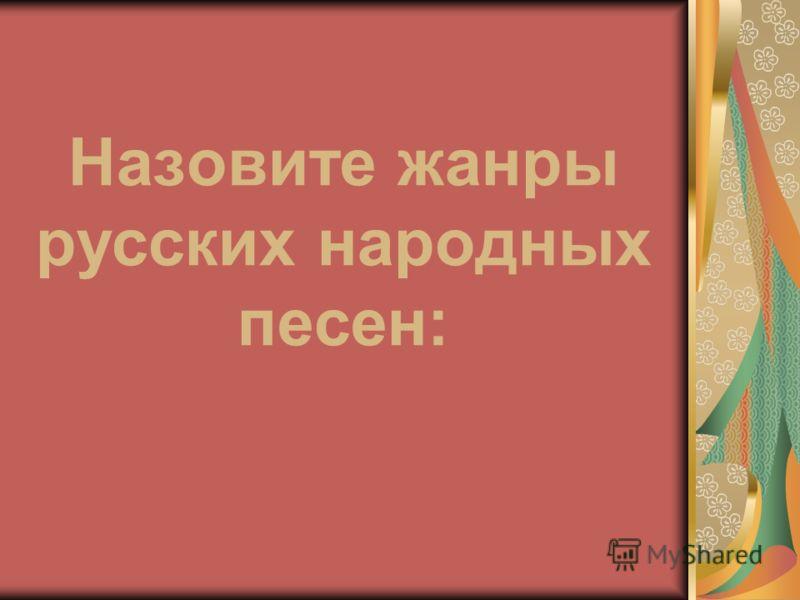 Назовите жанры русских народных песен: