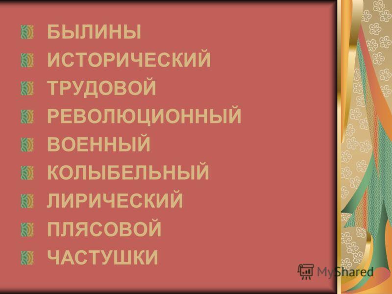 БЫЛИНЫ ИСТОРИЧЕСКИЙ ТРУДОВОЙ РЕВОЛЮЦИОННЫЙ ВОЕННЫЙ КОЛЫБЕЛЬНЫЙ ЛИРИЧЕСКИЙ ПЛЯСОВОЙ ЧАСТУШКИ