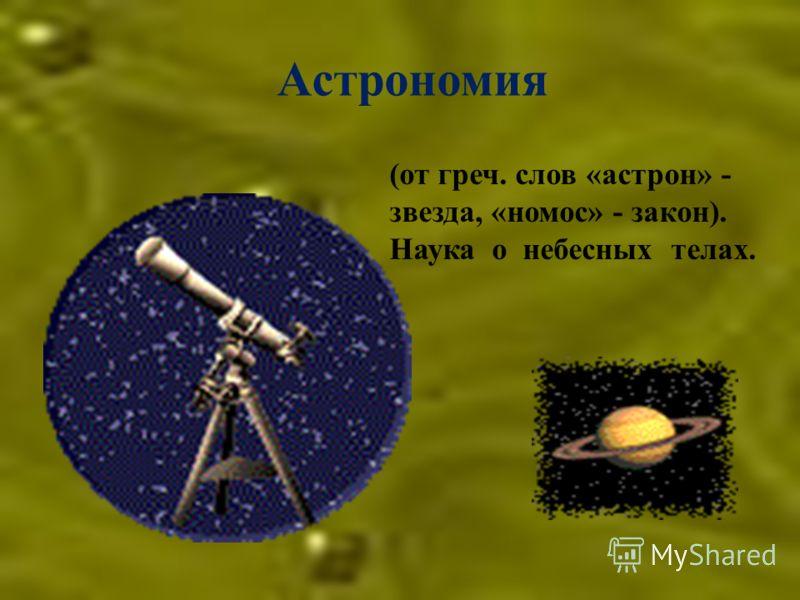 Астрономия (от греч. слов «астрон» - звезда, «номос» - закон). Наука о небесных телах.