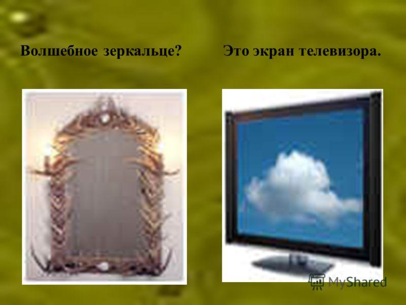Волшебное зеркальце?Это экран телевизора.