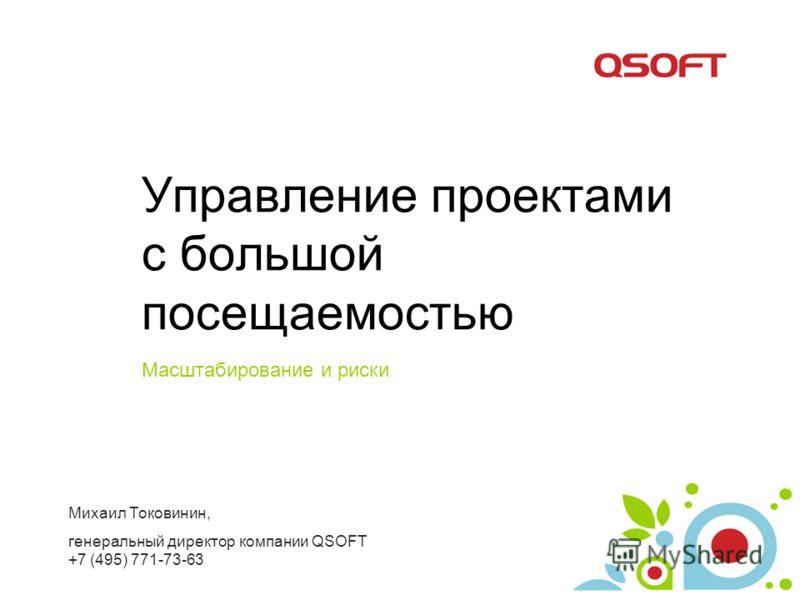 Управление проектами с большой посещаемостью Масштабирование и риски Михаил Токовинин, генеральный директор компании QSOFT +7 (495) 771-73-63